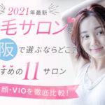 【2021年最新】脱毛サロンを大阪で選ぶならどこ?おすすめの11サロン(全身、顔、VIO)を徹底比較!