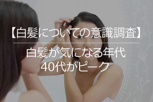 【白髪についての意識調査】白髪が気になる年代は40代がピーク