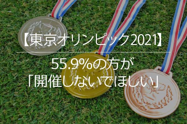【東京オリンピック2021】55.9%の方が「開催しないでほしい」