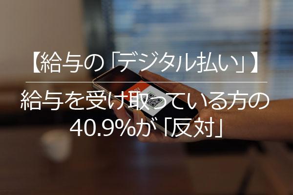 【給与の「デジタル払い」】給与を受け取っている方の40.9%が「反対」